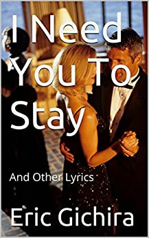 I Need You To Stay: And Other Lyrics (Country All The Way Book 5) by [Gichira, Eric]