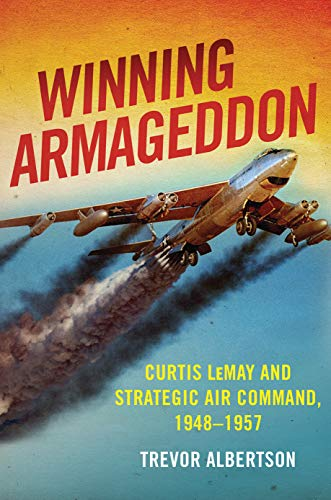 Winning Armageddon: Curtis Lemay and Strategic Air Command 1948–1957 (History of Military Aviation)