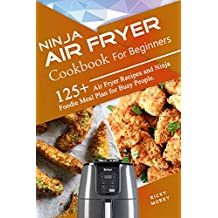 Ninja Air Fryer Cookbook for Beginners: 125+ Air Fryer Recipes and Ninja Foodie Meal Plan for Busy People