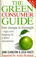 The Green Consumer Guide: From Shampoo to Champagne, How to Buy Goods That Don't Cost the Earth