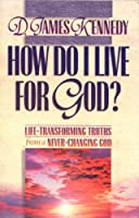 How Do I Live for God?: Life-Transforming Truths from a Never-Changing God : Book 3 (Life-Transforming Truths from a Never-Changing God, Bk 3)