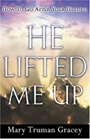 He Lifted Me Up: How to Go After Your Healing