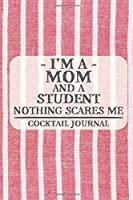 I'm a Mom and a Student Nothing Scares Me Cocktail Journal: Blank Cocktail Journal to Write in for Women, Bartenders, Drink and Alcohol Log, Document all Your Special Recipes and Notes for Your Favorite ... for Women, Wife, Mom, Aunt (6x9 120 pages)