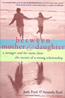 Between Mother & Daughter: A Teenager and Her Mom Share the Secrets of a Strong Relationship