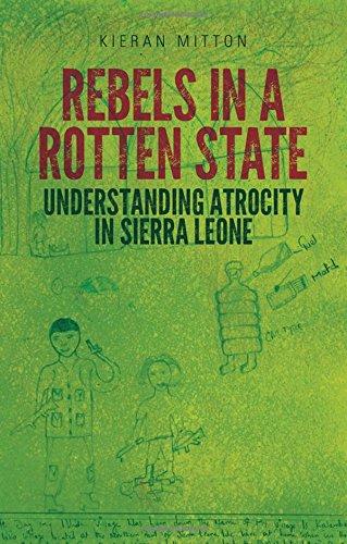 Download Rebels in a Rotten State: Understanding Atrocity in the Sierra Leone Civil War 0190241586