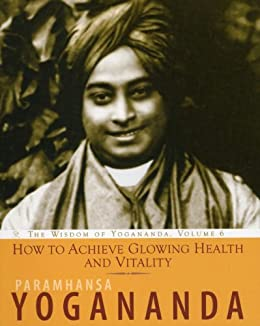How to Achieve Glowing Health and Vitality, The Wisdom of Yogananda, Volume 6 by [Yogananda, Paramhansa]