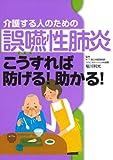介護する人のための誤嚥性肺炎 こうすれば防げる! 助かる!