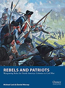 Rebels and Patriots: Wargaming Rules for North America: Colonies to Civil War (Osprey Wargames Book 23) by [Leck, Michael, Mersey, Daniel]