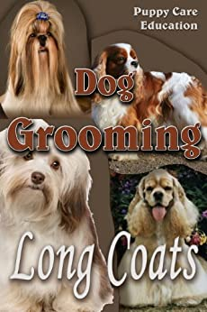 Dog Grooming - Long Coats: For Pet Owners (Dog Grooming Guides Book 1) by [Puppy Care Education]