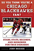 So You Think You're a Chicago Blackhawks Fan?: Stars, Stats, Records, and Memories for True Diehards (So You Think You're a Team Fan)
