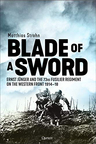 Blade of a Sword: Ernst Jünger and the 73rd Fusilier Regiment on the Western Front, 1914–18 (English Edition)