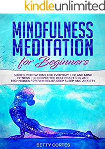 Mindfulness Meditation for Beginners: Guided Meditations for everyday Life and Mind Fitness – discover the best Practices and Techniques for Pain Relief, Deep Sleep and Anxiety (English Edition)