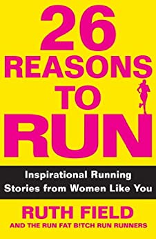 26 Reasons to Run: Inspirational Running Stories from Women Like You by [Field, Ruth]