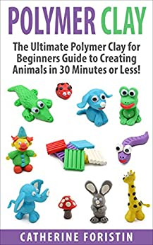 Polymer Clay: The Ultimate Beginners Guide to Creating Animals in 30 Minutes or Less! (Polymer Clay - Polymer Clay for Beginners - Clay - Polyer Clay Animals - Polymer Clay Jewelry - Sculpture) by [Foristin, Catherine]