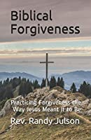 Biblical Forgiveness: Practicing Forgiveness the Way Jesus Meant It to Be