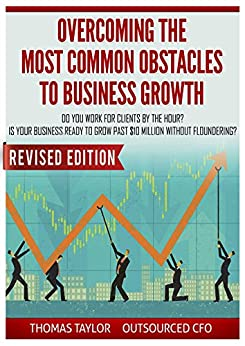 Overcoming the Most Common Obstacles to Business Growth: Do You Work for Clients by the Hour? Is Your Business Ready to Grow Past $10 Million Without Floundering by [Taylor, Thomas]