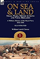 On Sea & Land: Small Wars, Minor Actions and Naval Brigades-A Military History of the Royal Navy Volume 1 1816-1856