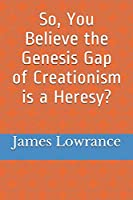 So, You Believe the Genesis Gap of Creationism is a Heresy?