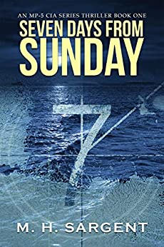 Seven Days From Sunday (An MP-5 CIA Series Thriller Book 1) by [Sargent, M.H.]
