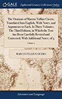 The Orations of Marcus Tullius Cicero, Translated Into English, with Notes, and Arguments to Each. in Three Volumes. the Third Edition, in Which the Text Has Been Carefully Revised and Corrected; With Additional Notes. of 3; Volume 2