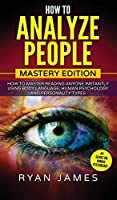 How to Analyze People: Mastery Edition - How to Master Reading Anyone Instantly Using Body Language, Human Psychology and Personality Types (How to Analyze People Series) (Volume 2)