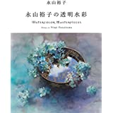 永山裕子の透明水彩 Watercolor Masterpieces : Works of Yuko Nagayama