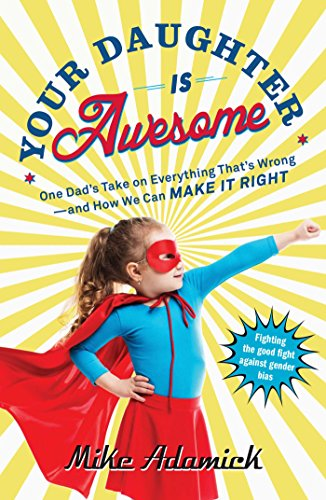 Your Daughter Is Awesome: One Dad's Take on Everything That's Wrong--and How We Can Make It Right (English Edition)