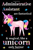 Administrative Assistant are fantastical & magical, like a unicorn only  better, employee appreciation notebook: unicorn journal, appreciation gifts for  coworkers with Lined and Blank Pages