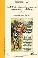 La fédération des sections sportives des patronages catholiques (1898-1998): Que sont les patros devenus ?