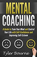 Mental Coaching: A Guide To Train Your Mind and Control Your Life with Self-Confidence and Improving Self-Esteem