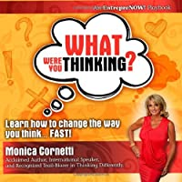 What Were You Thinking? Learn How to Change the Way You Think... Fast!