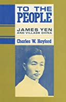 To the People: James Yen and Village China (The U.S. and Pacific Asia : Studies in Social, Economic, and Politcal Interaction)