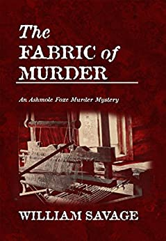 The Fabric of Murder (The Ashmole Foxe Georgian Mysteries Book 1) by [Savage, William]