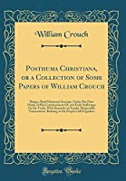 Posthuma Christiana, or a Collection of Some Papers of William Crouch: Being a Brief Historical Account, Under His Own Hand, of His Convincement Of, and Early Sufferings for the Truth, with Remarks on Sundry Memorable Transactions, Relating to the People