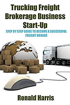 Trucking Freight Brokerage Business Start-Up: Step By Step Guide To Become a Successful Freight Broker by [Harris, Ronald]