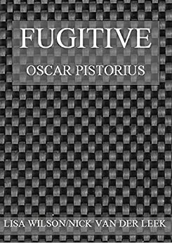 FUGITIVE: Oscar Pistorius (A #SHAKEDOWN Title Book 6) by [Wilson, Lisa, van der Leek, Nick]