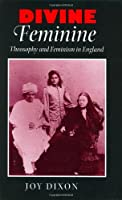 Divine Feminine: Theosophy and Feminism in England (Johns Hopkins University Studies in Historical & Political Science)
