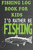Fishing Log Book For Kids: I'd Rather Be Fishing - A Fishing Notebook for kids (The fishing Log Book)