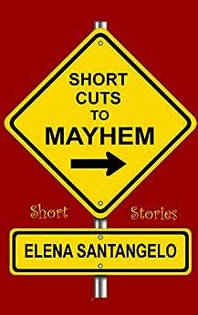 Short Cuts To Mayhem: Short Stories by [Santangelo, Elena]