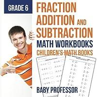 Fraction Addition and Subtraction - Math Workbooks Grade 6 Children's Fraction Books
