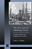 The Port Jews of Habsburg Trieste: Absolutist Politics and Enlightenment Culture (Stanford Studies in Jewish History and Culture) [並行輸入品]