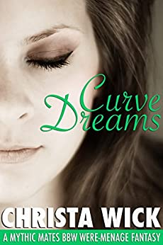 Curve Dreams (A Mythic Mate BBW Were-Menage Fantasy) by [Wick, Christa]