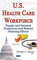 U.s. Health Care Workforce: Supply and Demand Projections and Federal Planning Efforts (Health Care in Transition Seri)