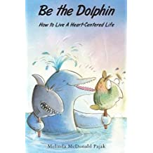 Be the Dolphin: How to Live a Heart-Centered Life