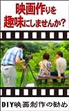 映画作りを趣味にしませんか?: DIY映画制作の勧め