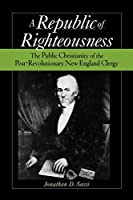Republic of Righteousness: The Public Christianity of the Post-Revolutionary New England Clergy (Religion in America)