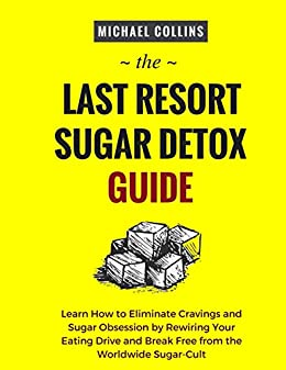 The Last Resort Sugar Detox Guide: Learn How to Quickly and Easily Detox from Sugar and Stop Cravings Completely by [Collins, Michael]
