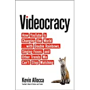 Videocracy: How Youtube Is Changing the World--With Double Rainbows, Singing Foxes, and Other Trends We Can't Stop Watching