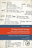 Writing Small Omegas: Elie Cartan's Contributions to the Theory of Continuous Groups 1894-1926 (Studies in the History of Mathematical Inquiry)