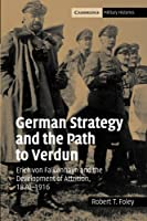 German Strategy and the Path to Verdun: Erich von Falkenhayn and the Development of Attrition, 1870–1916 (Cambridge Military Histories)